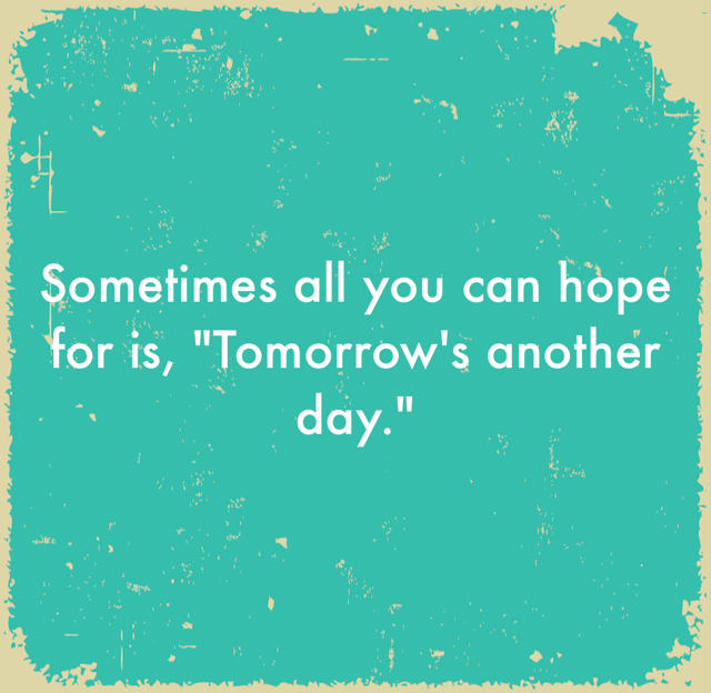 "Sometimes all you can hope for is, ""Tomorrow's another day."""