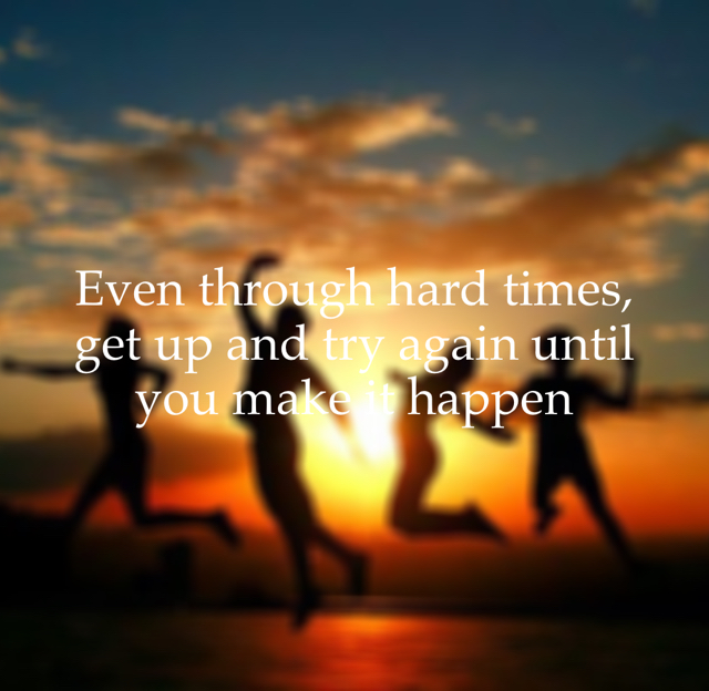 Even through hard times, get up and try again until you make it happen
