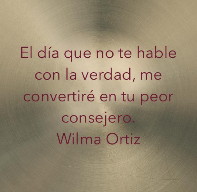 El día que no te hable con la verdad, me convertiré en tu peor consejero. Wilma Ortiz