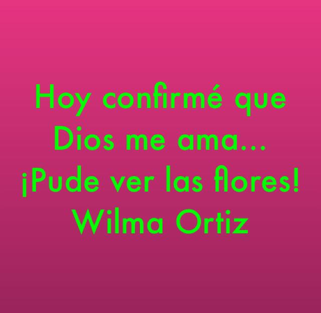 Hoy confirmé que Dios me ama...¡Pude ver las flores! Wilma Ortiz