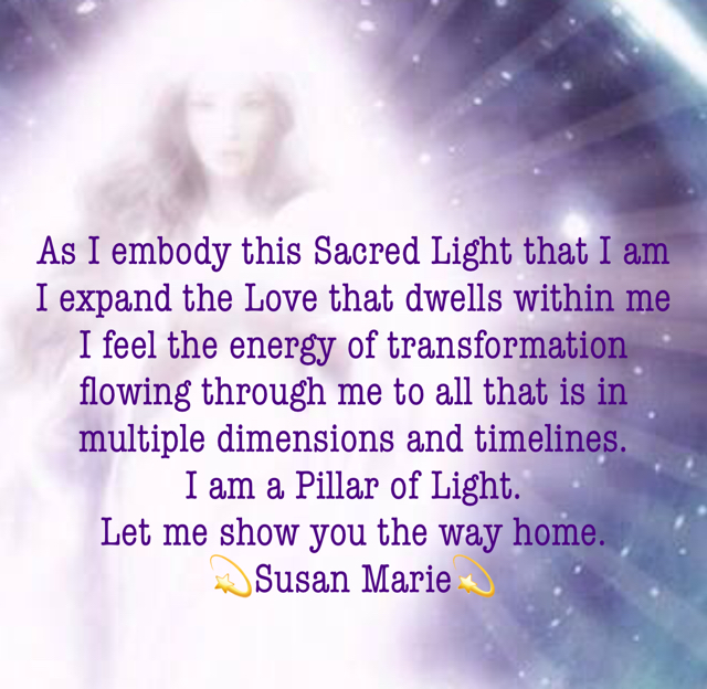 As I embody this Sacred Light that I am I expand the Love that dwells within me  I feel the energy of transformation flowing through me to all that is in multiple dimensions and timelines.   I am a Pillar of Light.  Let me show you the way home.  💫Susan Marie💫