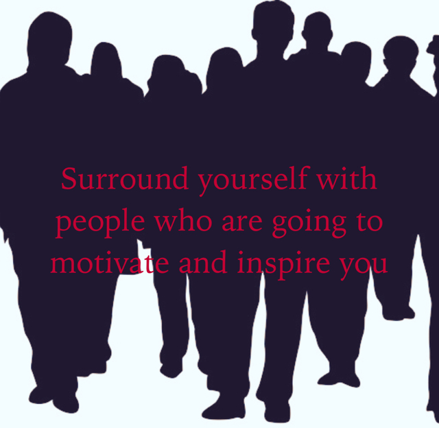 Surround yourself with people who are going to motivate and inspire you