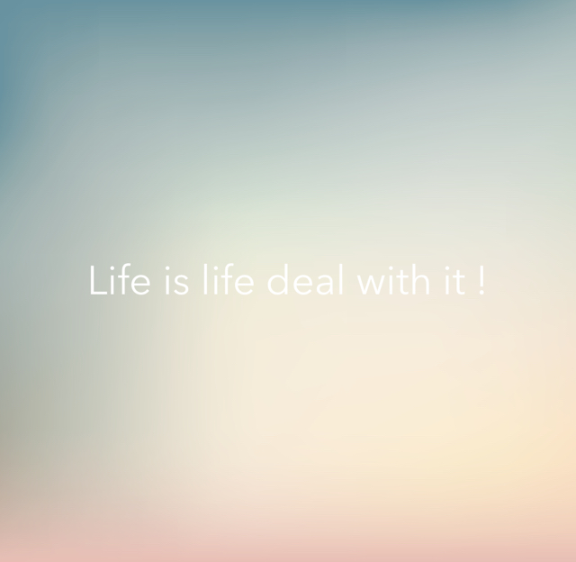 Life is life deal with it !
