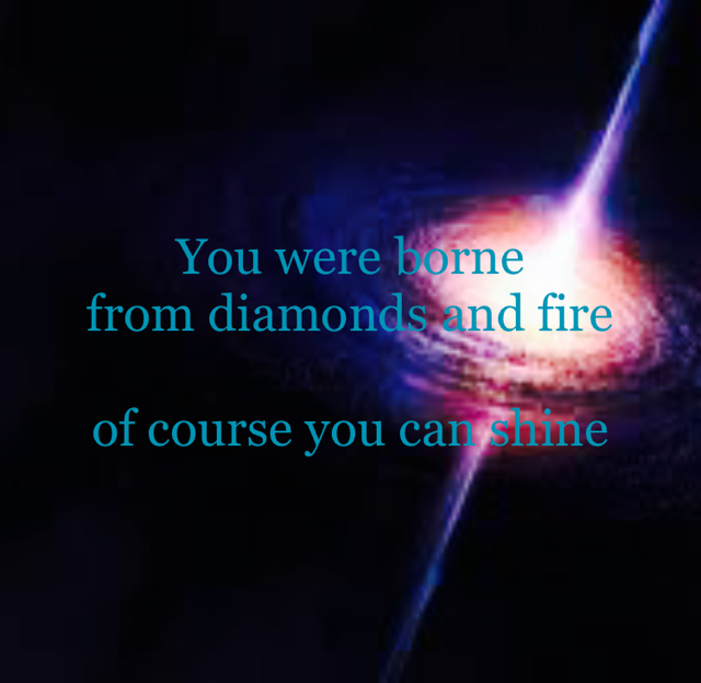 You were borne from diamonds and fire of course you can shine