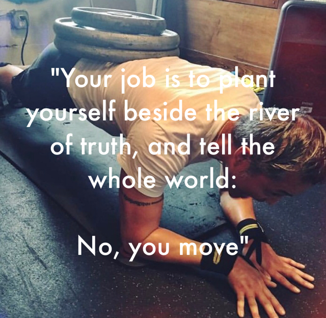 """Your job is to plant yourself beside the river of truth, and tell the whole world: No, you move"""