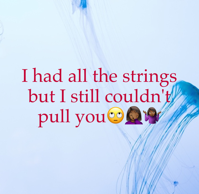 I had all the strings but I still couldn't pull you🙄🤦🏾‍♀️🤷🏾‍♀️