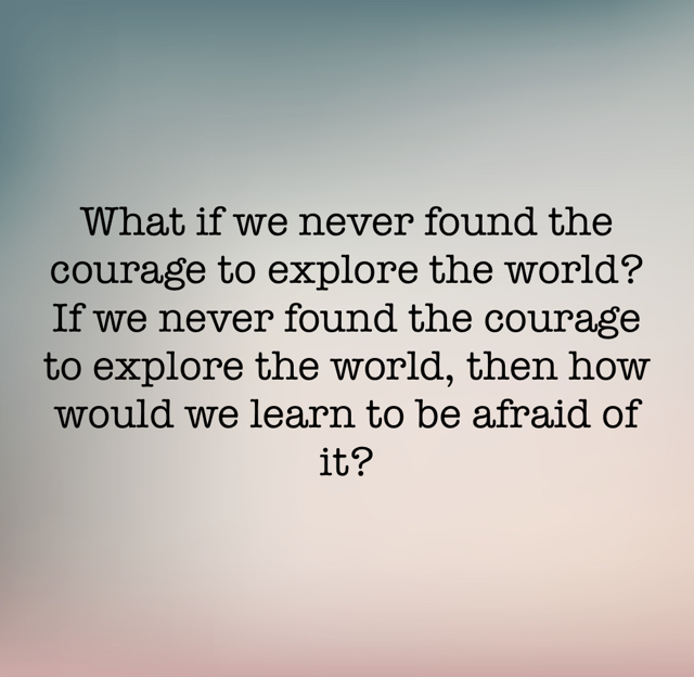 What if we never found the courage to explore the world?If we never found the courage to explore the world, then how would we learn to be afraid of it?