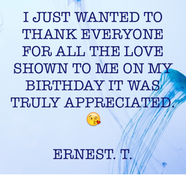 I JUST WANTED TO THANK EVERYONE FOR ALL THE LOVE SHOWN TO ME ON MY BIRTHDAY IT WAS TRULY APPRECIATED. 😘 ERNEST. T.