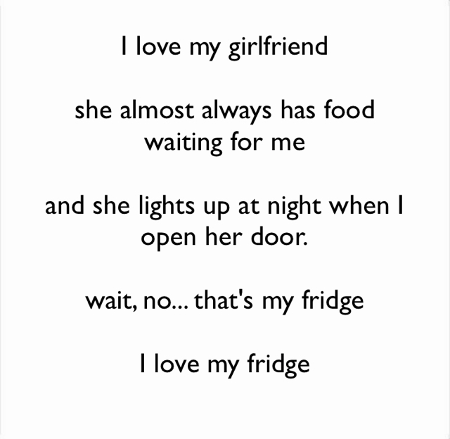 I love my girlfriend she almost always has food waiting for me and she lights up at night when I open her door. wait, no... that's my fridge I love my fridge