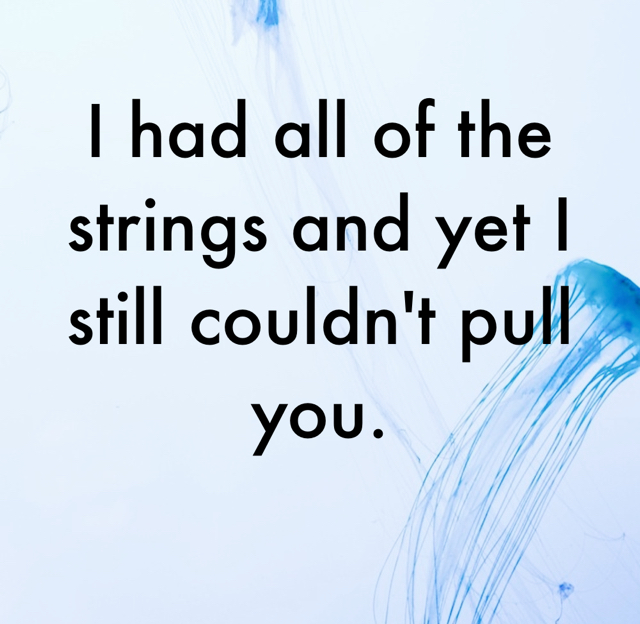 I had all of the strings and yet I still couldn't pull you.