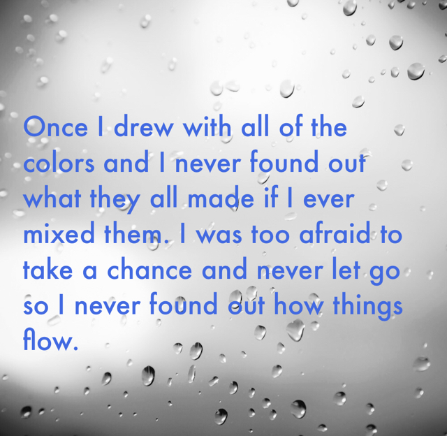 Once I drew with all of the colors and I never found out what they all made if I ever mixed them. I was too afraid to take a chance and never let go so I never found out how things flow.