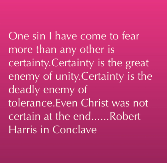 One sin I have come to fear more than any other is certainty.Certainty is the great enemy of unity.Certainty is the deadly enemy of tolerance.Even Christ was not certain at the end......Robert Harris in Conclave