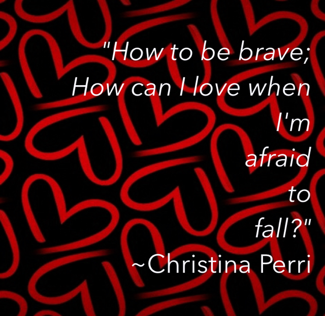 """How to be brave; How can I love when I'm afraid to fall?""  ~Christina Perri"