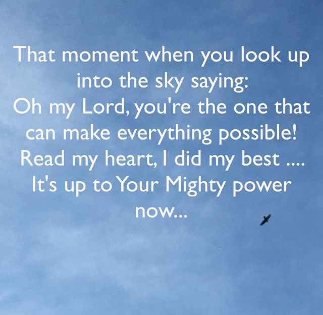 That moment when you look up into the sky saying:  Oh my Lord, you're the one that can make everything possible! Read my heart, I did my best .... It's up to Your Mighty power now...