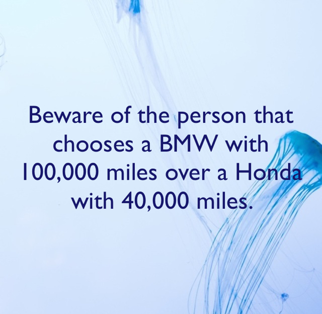 Beware of the person that chooses a BMW with 100,000 miles over a Honda with 40,000 miles.