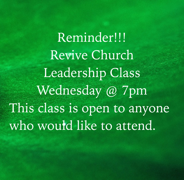 Reminder!!! Revive Church Leadership Class Wednesday @ 7pm This class is open to anyone who would like to attend.