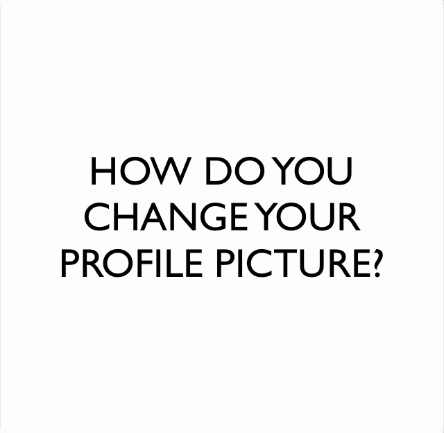 HOW DO YOU CHANGE YOUR PROFILE PICTURE?