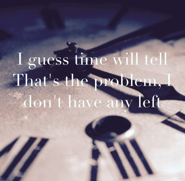 I guess time will tell That's the problem, I don't have any left