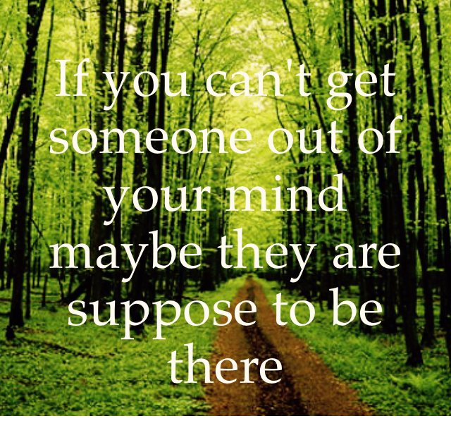 If you can't get someone out of your mind maybe they are suppose to be there