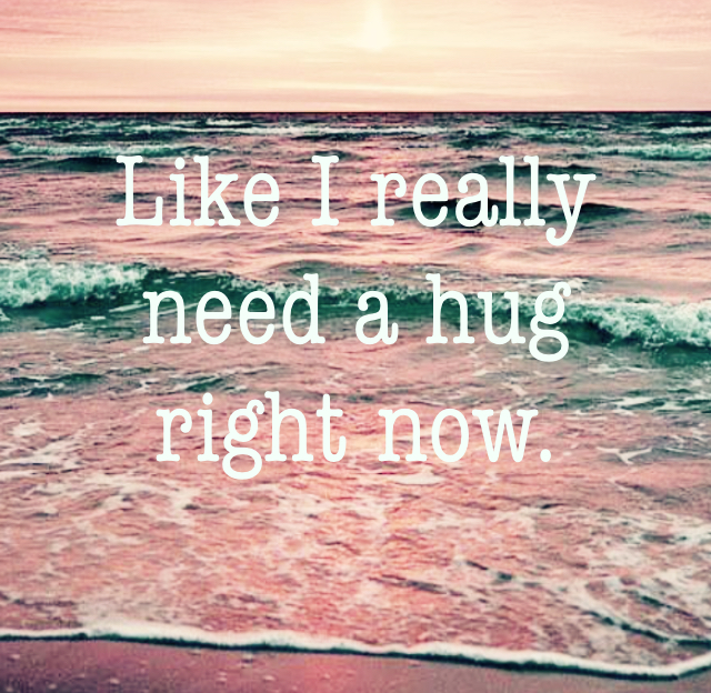 Like I really need a hug right now.