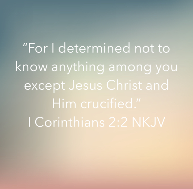 """For I determined not to know anything among you except Jesus Christ and Him crucified."" ‭‭I Corinthians‬ ‭2:2‬ ‭NKJV‬‬"