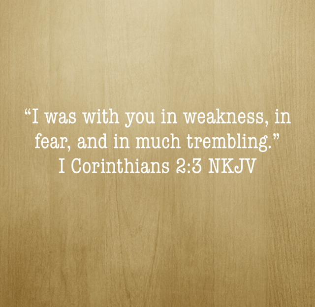 """""""I was with you in weakness, in fear, and in much trembling."""" I Corinthians 2:3 NKJV"""