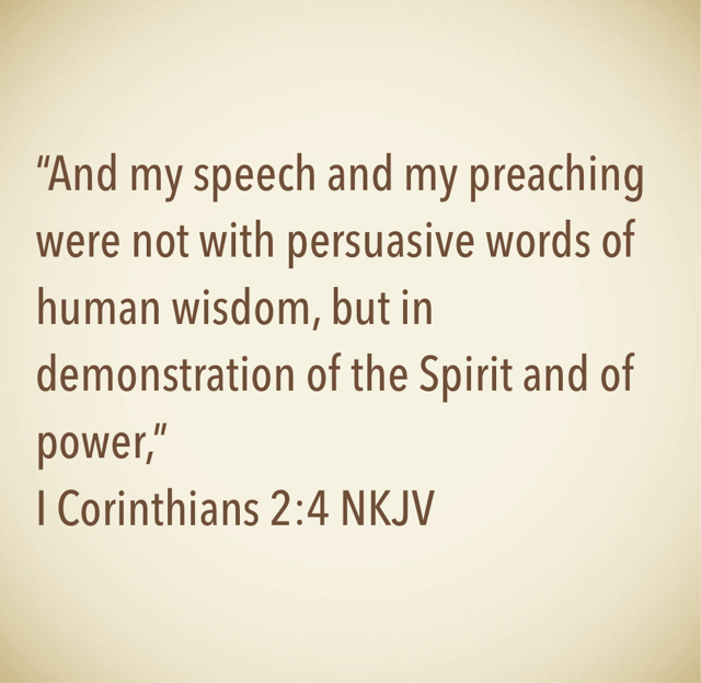 """And my speech and my preaching were not with persuasive words of human wisdom, but in demonstration of the Spirit and of power,"" ‭‭I Corinthians‬ ‭2:4‬ ‭NKJV‬‬"