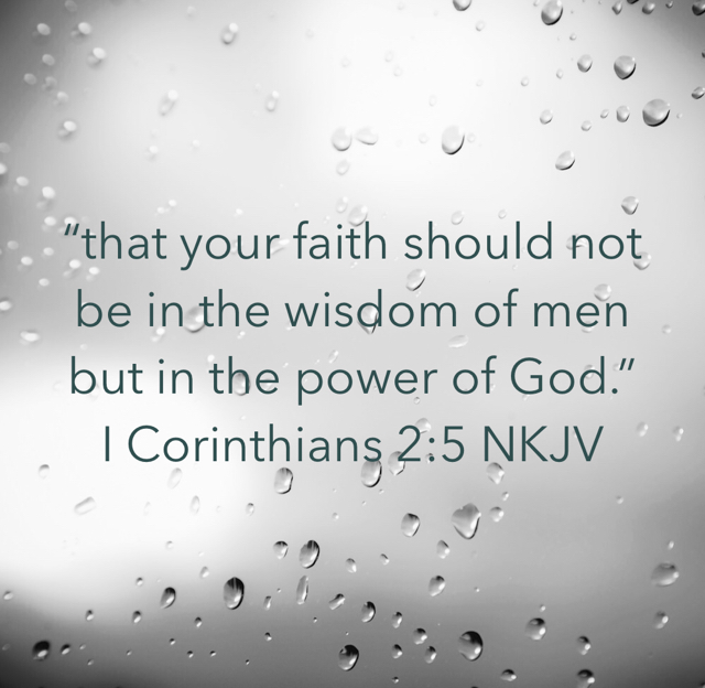 """that your faith should not be in the wisdom of men but in the power of God."" ‭‭I Corinthians‬ ‭2:5‬ ‭NKJV‬‬"