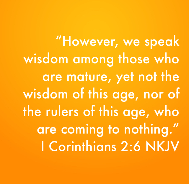 """However, we speak wisdom among those who are mature, yet not the wisdom of this age, nor of the rulers of this age, who are coming to nothing."" ‭‭I Corinthians‬ ‭2:6‬ ‭NKJV‬‬"