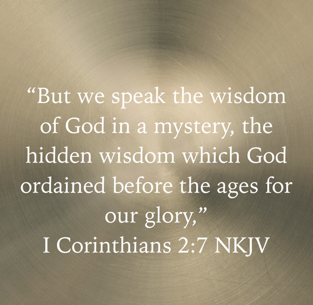 """But we speak the wisdom of God in a mystery, the hidden wisdom which God ordained before the ages for our glory,"" ‭‭I Corinthians‬ ‭2:7‬ ‭NKJV‬‬"