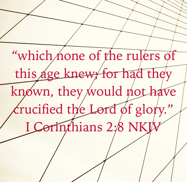"""which none of the rulers of this age knew; for had they known, they would not have crucified the Lord of glory."" ‭‭I Corinthians‬ ‭2:8‬ ‭NKJV‬‬"