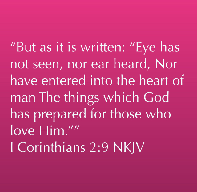"""But as it is written: ""Eye has not seen, nor ear heard, Nor have entered into the heart of man The things which God has prepared for those who love Him."""" ‭‭I Corinthians‬ ‭2:9‬ ‭NKJV‬‬"