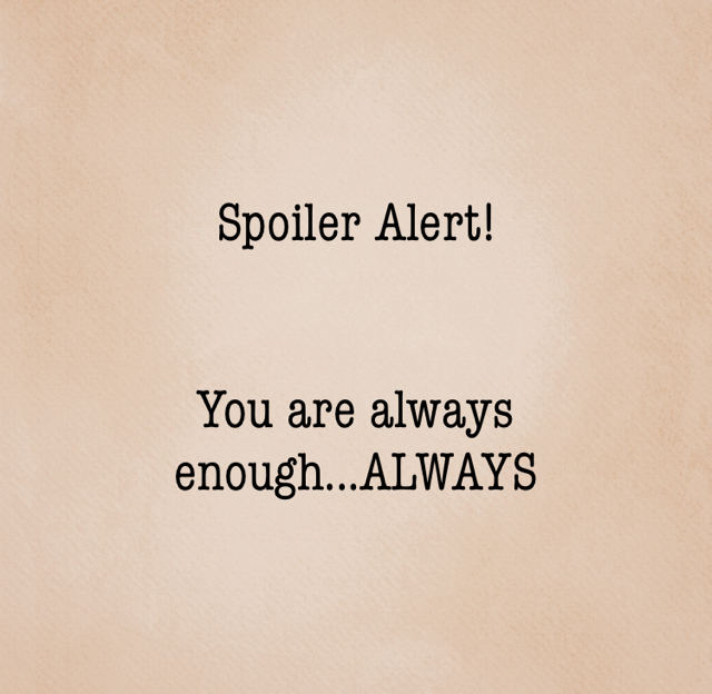 Spoiler Alert! You are always enough...ALWAYS
