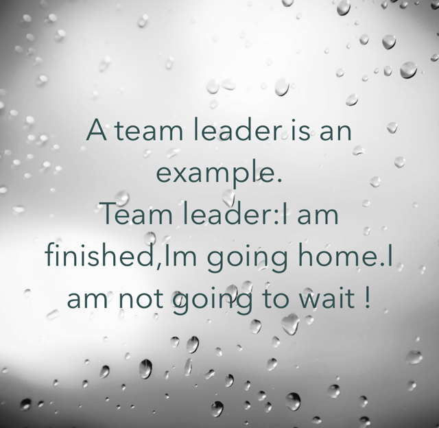 A team leader is an example. Team leader:I am finished,Im going home.I am not going to wait !