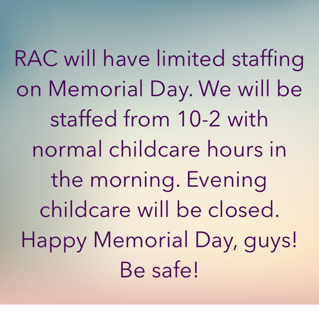 RAC will have limited staffing on Memorial Day. We will be staffed from 10-2 with normal childcare hours in the morning. Evening childcare will be closed. Happy Memorial Day, guys! Be safe!