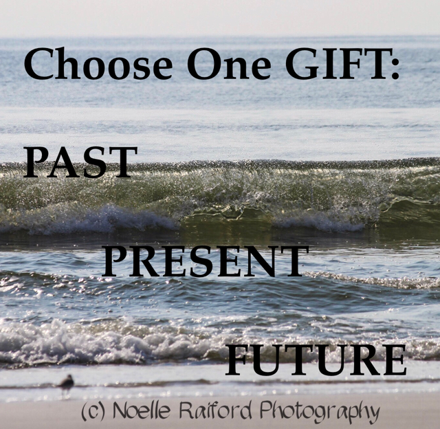 Choose One GIFT: PAST        PRESENT                   FUTURE