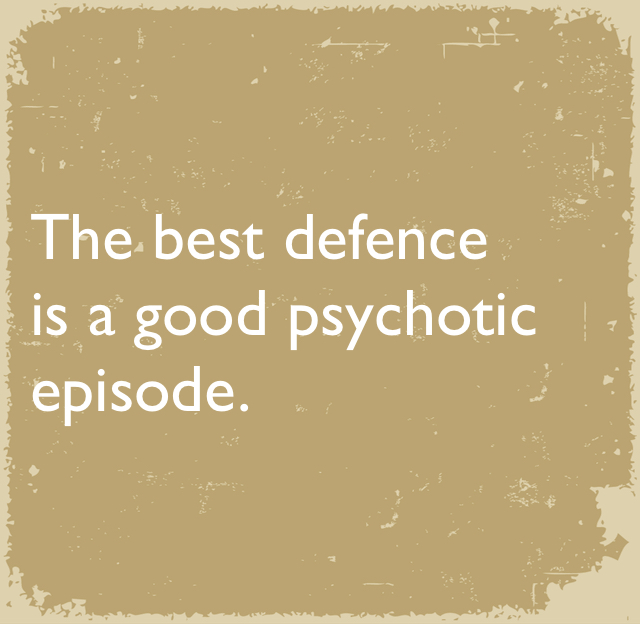 The best defence is a good psychotic episode.