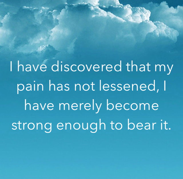 I have discovered that my pain has not lessened, I have merely become strong enough to bear it.