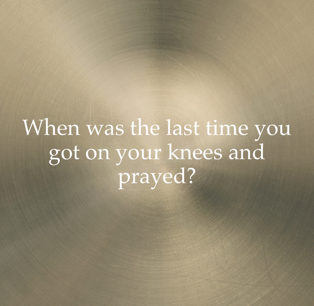 When was the last time you got on your knees and prayed?