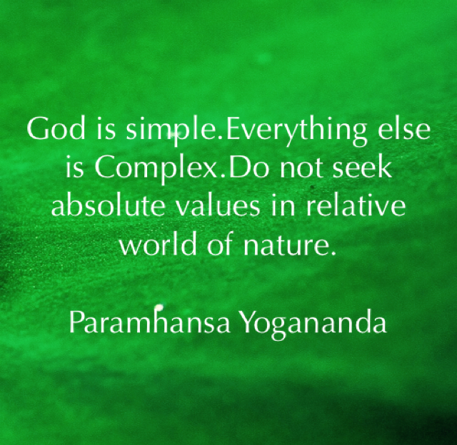 God is simple.Everything else is Complex.Do not seek absolute values in relative world of nature. Paramhansa Yogananda