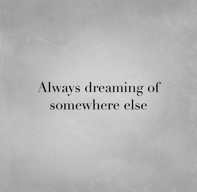 Always dreaming of somewhere else