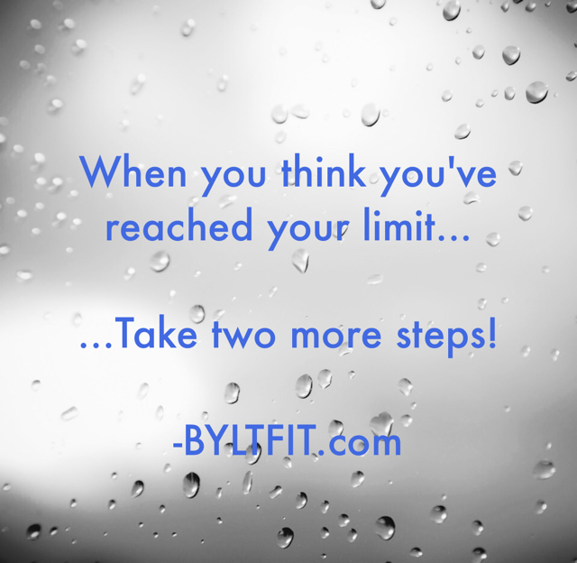 When you think you've reached your limit... ...Take two more steps! -BYLTFIT.com