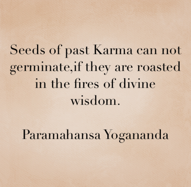 Seeds of past Karma can not germinate,if they are roasted in the fires of divine wisdom. Paramahansa Yogananda