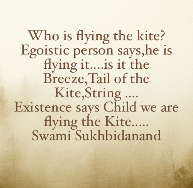 Who is flying the kite? Egoistic person says,he is flying it....is it the Breeze,Tail of the Kite,String .... Existence says Child we are flying the Kite..... Swami Sukhbidanand