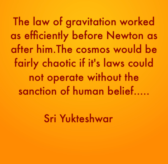 The law of gravitation worked as efficiently before Newton as after him.The cosmos would be fairly chaotic if it's laws could not operate without the sanction of human belief.....            Sri Yukteshwar