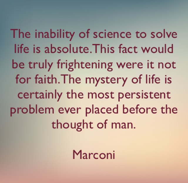 The inability of science to solve life is absolute.This fact would be truly frightening were it not for faith.The mystery of life is certainly the most persistent problem ever placed before the thought of man. Marconi