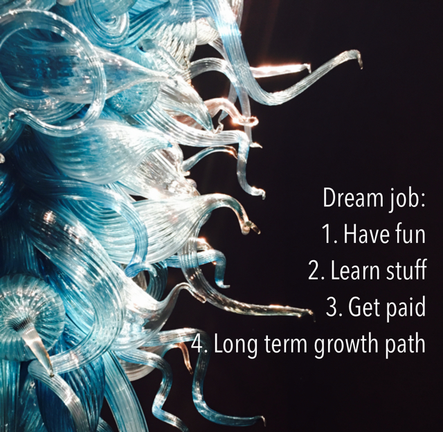 Dream job: 1. Have fun 2. Learn stuff 3. Get paid 4. Long term growth path