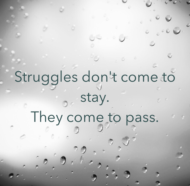 Struggles don't come to stay. They come to pass.