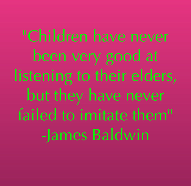 """Children have never been very good at listening to their elders, but they have never failed to imitate them"" -James Baldwin"