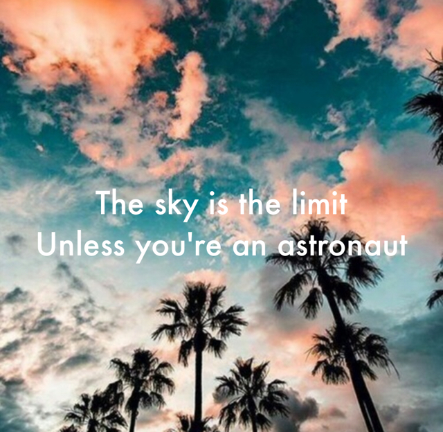 The sky is the limit Unless you're an astronaut